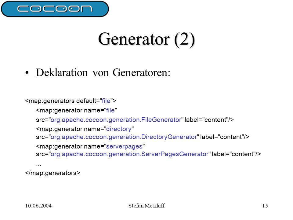 10.06.2004Stefan Metzlaff15 Generator (2) Deklaration von Generatoren: <map:generator name= file src= org.apache.cocoon.generation.FileGenerator label= content />...