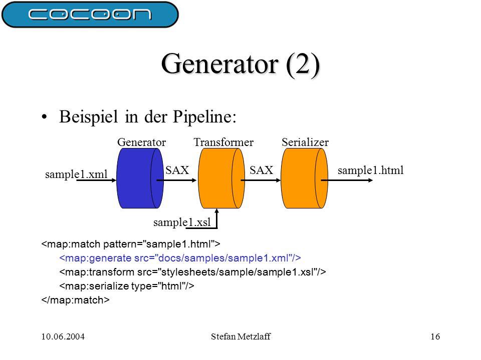 10.06.2004Stefan Metzlaff16 Generator (2) Beispiel in der Pipeline: SAX sample1.html sample1.xsl sample1.xml GeneratorTransformerSerializer