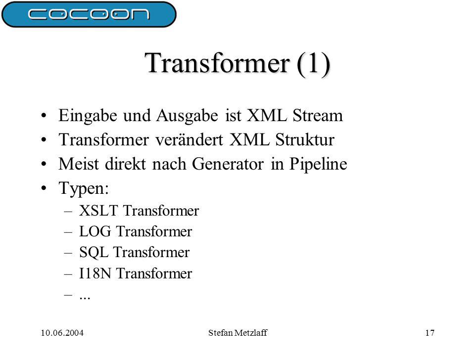 10.06.2004Stefan Metzlaff17 Transformer (1) Eingabe und Ausgabe ist XML Stream Transformer verändert XML Struktur Meist direkt nach Generator in Pipeline Typen: –XSLT Transformer –LOG Transformer –SQL Transformer –I18N Transformer –...