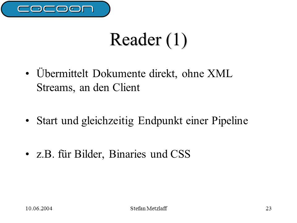 10.06.2004Stefan Metzlaff23 Reader (1) Übermittelt Dokumente direkt, ohne XML Streams, an den Client Start und gleichzeitig Endpunkt einer Pipeline z.B.