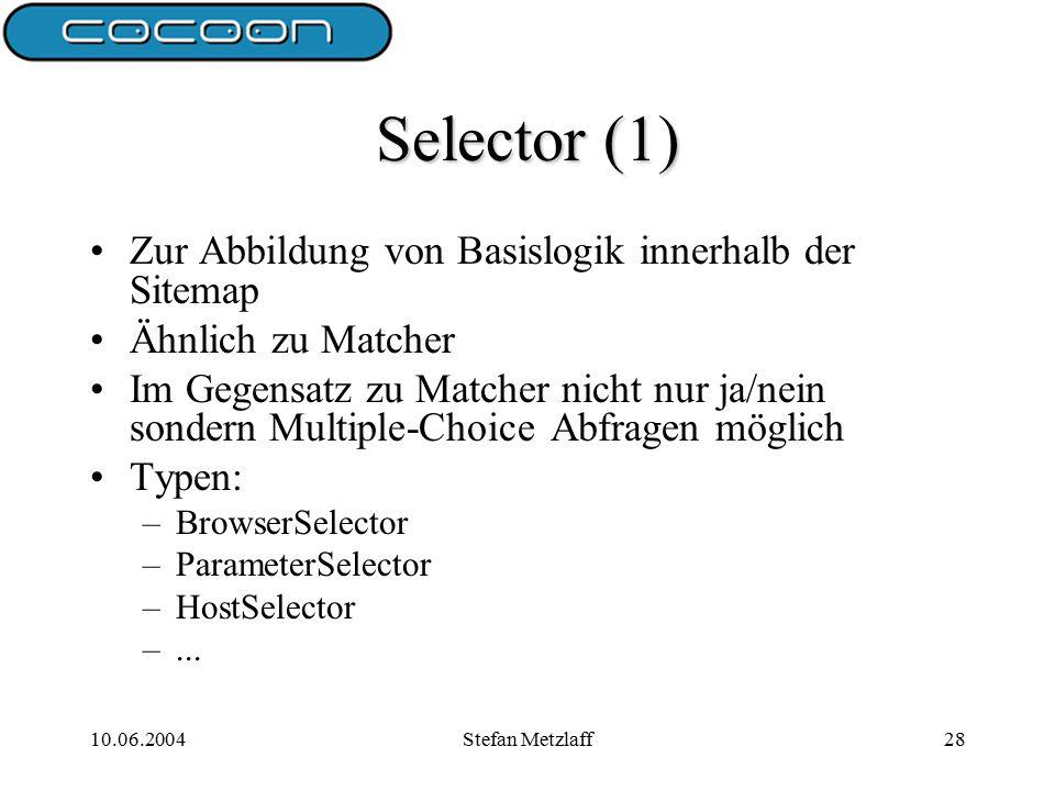 10.06.2004Stefan Metzlaff28 Selector (1) Zur Abbildung von Basislogik innerhalb der Sitemap Ähnlich zu Matcher Im Gegensatz zu Matcher nicht nur ja/nein sondern Multiple-Choice Abfragen möglich Typen: –BrowserSelector –ParameterSelector –HostSelector –...