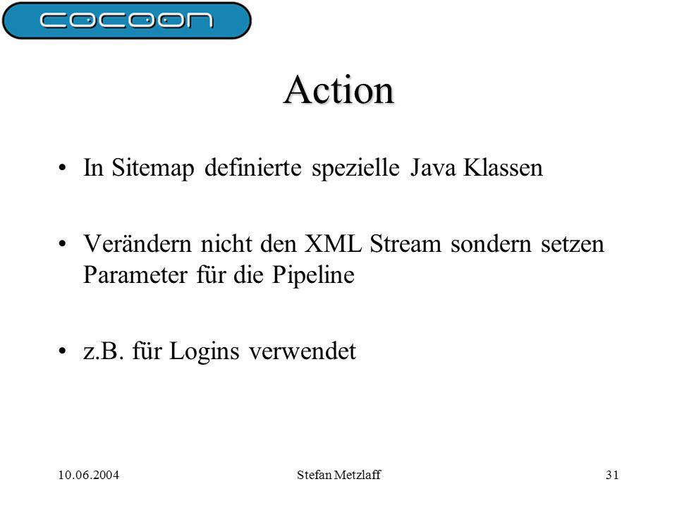 10.06.2004Stefan Metzlaff31 Action In Sitemap definierte spezielle Java Klassen Verändern nicht den XML Stream sondern setzen Parameter für die Pipeline z.B.