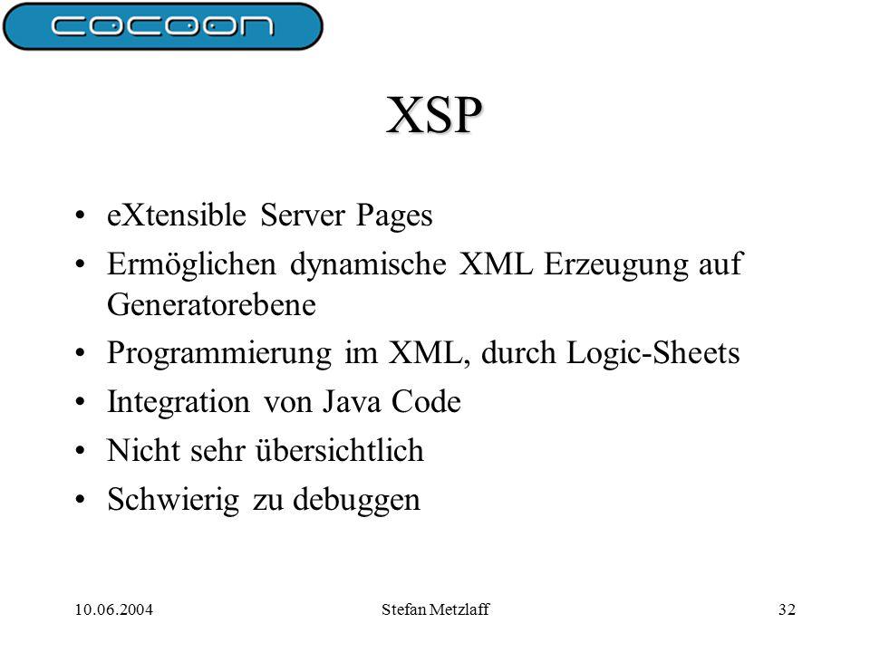 10.06.2004Stefan Metzlaff32 XSP eXtensible Server Pages Ermöglichen dynamische XML Erzeugung auf Generatorebene Programmierung im XML, durch Logic-Sheets Integration von Java Code Nicht sehr übersichtlich Schwierig zu debuggen