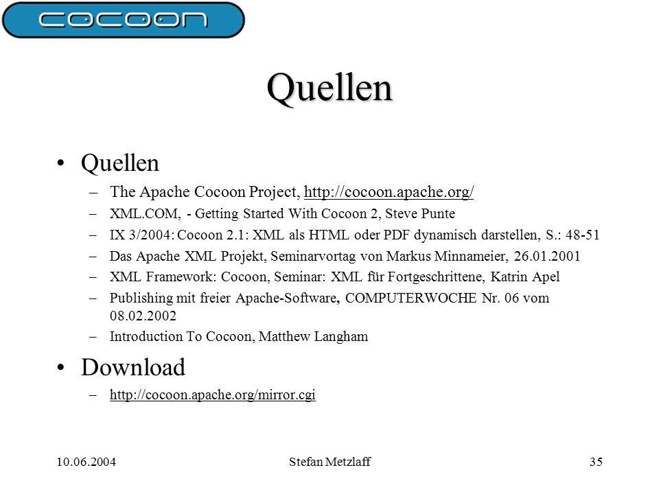10.06.2004Stefan Metzlaff35 Quellen Quellen –The Apache Cocoon Project, http://cocoon.apache.org/http://cocoon.apache.org/ –XML.COM, - Getting Started With Cocoon 2, Steve Punte –IX 3/2004: Cocoon 2.1: XML als HTML oder PDF dynamisch darstellen, S.: 48-51 –Das Apache XML Projekt, Seminarvortag von Markus Minnameier, 26.01.2001 –XML Framework: Cocoon, Seminar: XML für Fortgeschrittene, Katrin Apel –Publishing mit freier Apache-Software, COMPUTERWOCHE Nr.