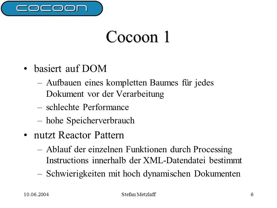 10.06.2004Stefan Metzlaff6 Cocoon 1 basiert auf DOM –Aufbauen eines kompletten Baumes für jedes Dokument vor der Verarbeitung –schlechte Performance –hohe Speicherverbrauch nutzt Reactor Pattern –Ablauf der einzelnen Funktionen durch Processing Instructions innerhalb der XML-Datendatei bestimmt –Schwierigkeiten mit hoch dynamischen Dokumenten