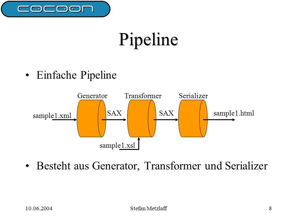 10.06.2004Stefan Metzlaff8 Pipeline Einfache Pipeline Besteht aus Generator, Transformer und Serializer SAX sample1.html sample1.xsl sample1.xml GeneratorTransformerSerializer