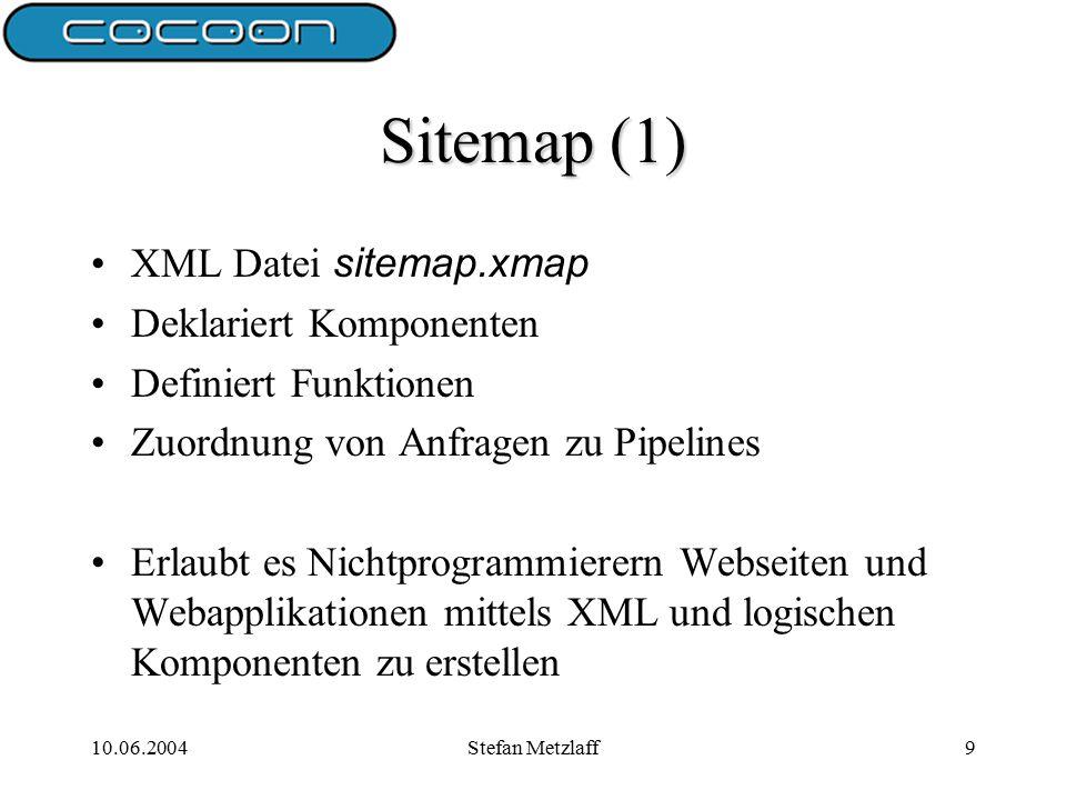 10.06.2004Stefan Metzlaff9 Sitemap (1) XML Datei sitemap.xmap Deklariert Komponenten Definiert Funktionen Zuordnung von Anfragen zu Pipelines Erlaubt es Nichtprogrammierern Webseiten und Webapplikationen mittels XML und logischen Komponenten zu erstellen