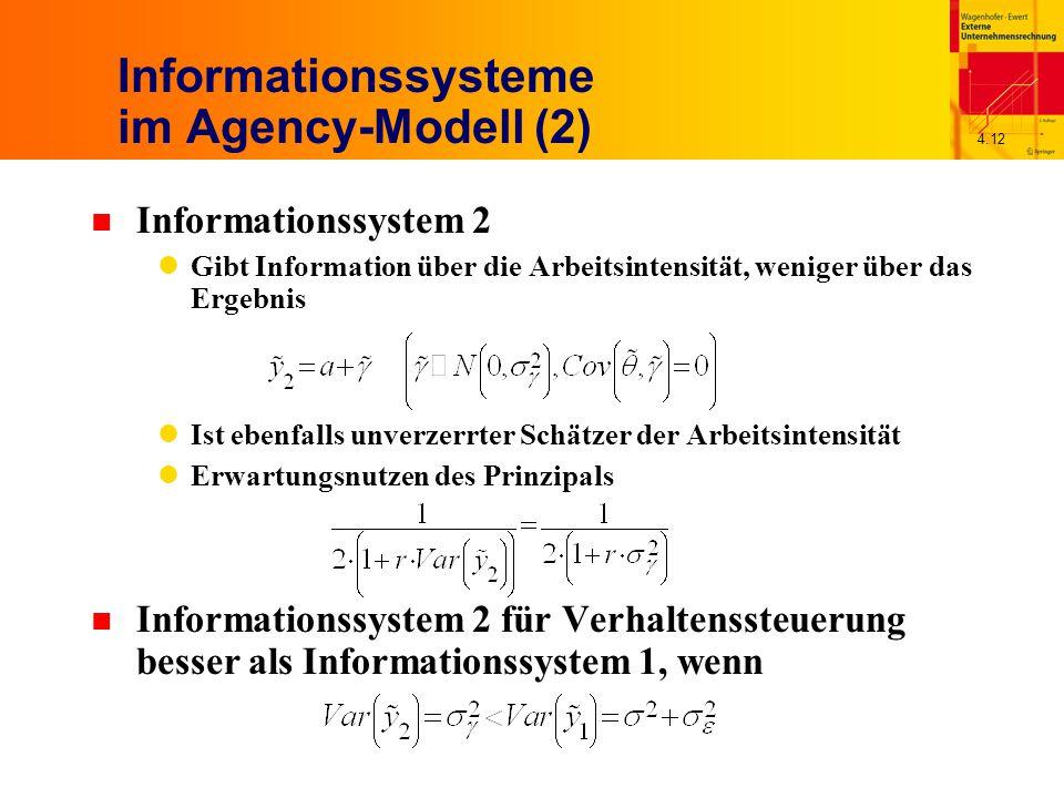 4.12 Informationssysteme im Agency-Modell (2) n Informationssystem 2 Gibt Information über die Arbeitsintensität, weniger über das Ergebnis Ist ebenfalls unverzerrter Schätzer der Arbeitsintensität Erwartungsnutzen des Prinzipals n Informationssystem 2 für Verhaltenssteuerung besser als Informationssystem 1, wenn
