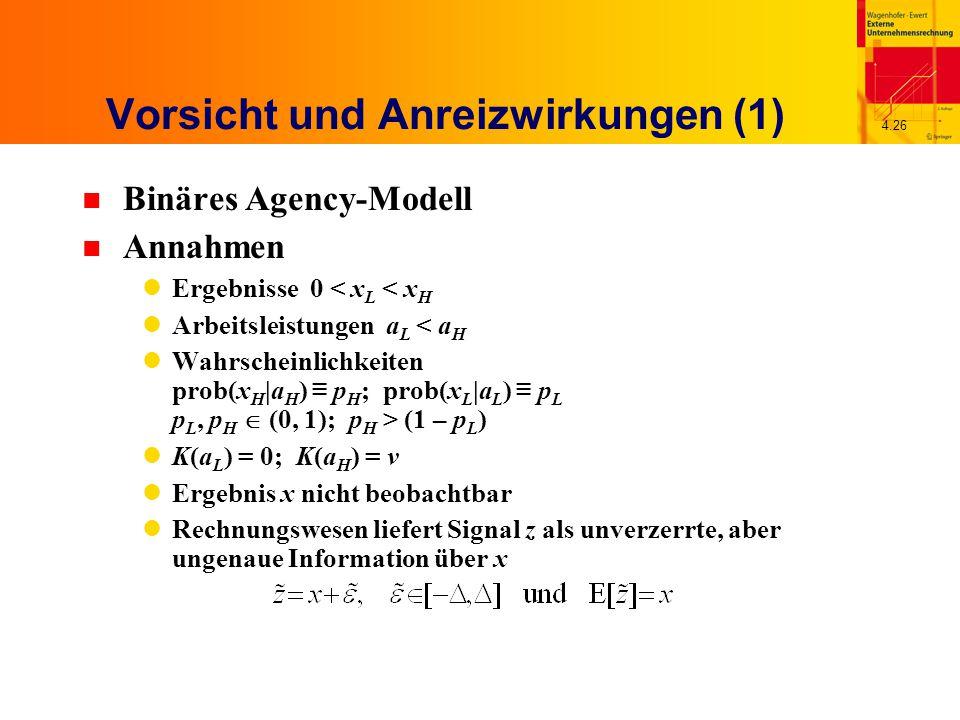 4.26 Vorsicht und Anreizwirkungen (1) n Binäres Agency-Modell n Annahmen Ergebnisse 0 < x L < x H Arbeitsleistungen a L < a H Wahrscheinlichkeiten prob(x H |a H ) ≡ p H ; prob(x L |a L ) ≡ p L p L, p H  (0, 1); p H > (1 – p L ) K(a L ) = 0; K(a H ) = v Ergebnis x nicht beobachtbar Rechnungswesen liefert Signal z als unverzerrte, aber ungenaue Information über x