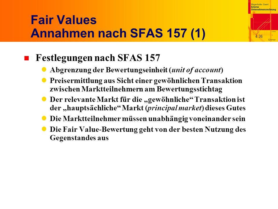 """4.36 Fair Values Annahmen nach SFAS 157 (1) n Festlegungen nach SFAS 157 Abgrenzung der Bewertungseinheit (unit of account) Preisermittlung aus Sicht einer gewöhnlichen Transaktion zwischen Marktteilnehmern am Bewertungsstichtag Der relevante Markt für die """"gewöhnliche Transaktion ist der """"hauptsächliche Markt (principal market) dieses Gutes Die Marktteilnehmer müssen unabhängig voneinander sein Die Fair Value-Bewertung geht von der besten Nutzung des Gegenstandes aus"""