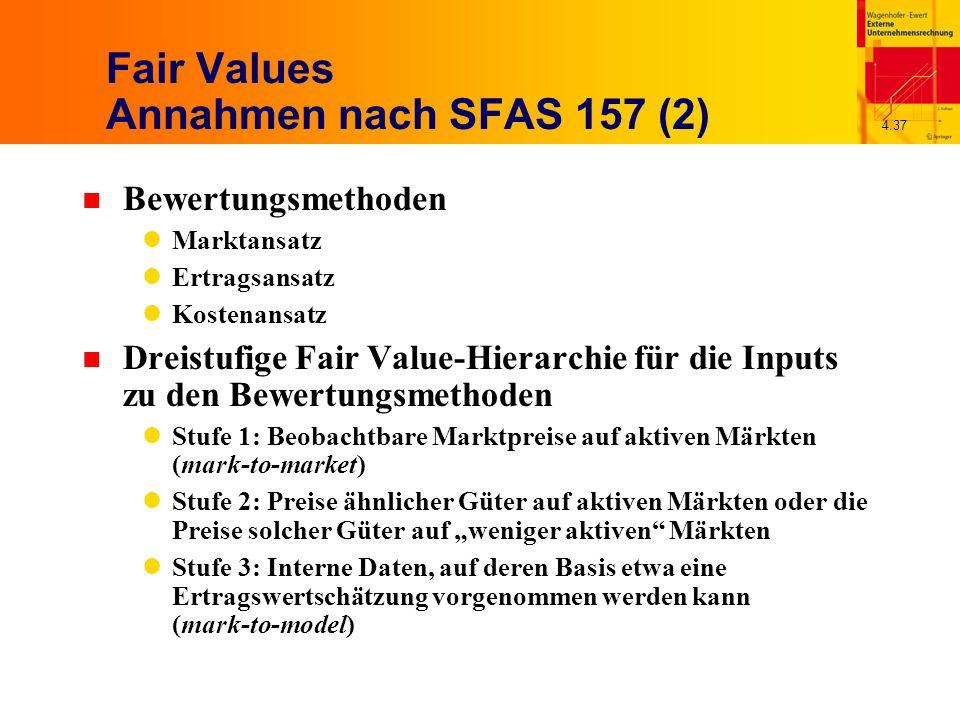"""4.37 Fair Values Annahmen nach SFAS 157 (2) n Bewertungsmethoden Marktansatz Ertragsansatz Kostenansatz n Dreistufige Fair Value-Hierarchie für die Inputs zu den Bewertungsmethoden Stufe 1: Beobachtbare Marktpreise auf aktiven Märkten (mark-to-market) Stufe 2: Preise ähnlicher Güter auf aktiven Märkten oder die Preise solcher Güter auf """"weniger aktiven Märkten Stufe 3: Interne Daten, auf deren Basis etwa eine Ertragswertschätzung vorgenommen werden kann (mark-to-model)"""