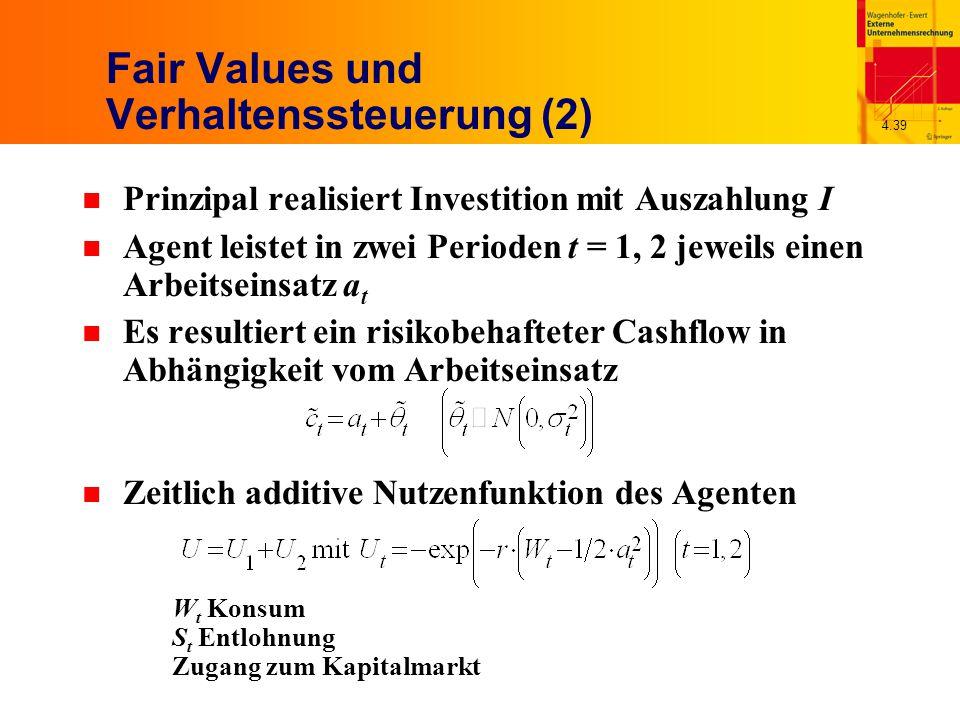 4.39 Fair Values und Verhaltenssteuerung (2) n Prinzipal realisiert Investition mit Auszahlung I n Agent leistet in zwei Perioden t = 1, 2 jeweils einen Arbeitseinsatz a t n Es resultiert ein risikobehafteter Cashflow in Abhängigkeit vom Arbeitseinsatz n Zeitlich additive Nutzenfunktion des Agenten W t Konsum S t Entlohnung Zugang zum Kapitalmarkt