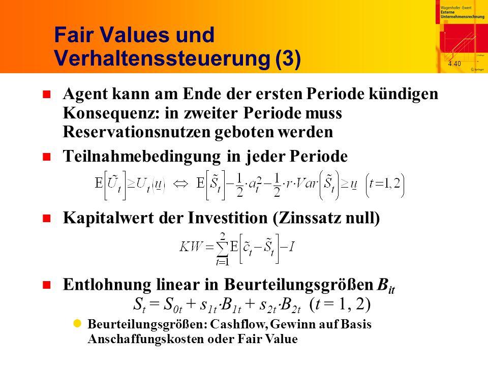 4.40 Fair Values und Verhaltenssteuerung (3) n Agent kann am Ende der ersten Periode kündigen Konsequenz: in zweiter Periode muss Reservationsnutzen geboten werden n Teilnahmebedingung in jeder Periode n Kapitalwert der Investition (Zinssatz null) n Entlohnung linear in Beurteilungsgrößen B it S t = S 0t + s 1t  B 1t + s 2t  B 2t (t = 1, 2) Beurteilungsgrößen: Cashflow, Gewinn auf Basis Anschaffungskosten oder Fair Value