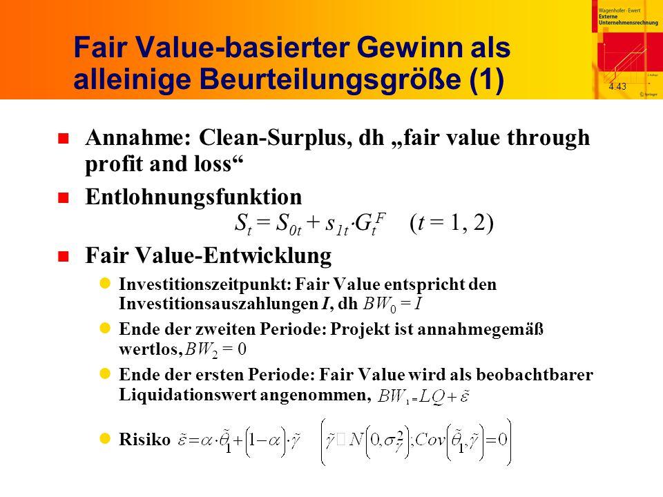 """4.43 Fair Value-basierter Gewinn als alleinige Beurteilungsgröße (1) n Annahme: Clean-Surplus, dh """"fair value through profit and loss n Entlohnungsfunktion S t = S 0t + s 1t  G t F (t = 1, 2) n Fair Value-Entwicklung Investitionszeitpunkt: Fair Value entspricht den Investitionsauszahlungen I, dh BW 0 = I Ende der zweiten Periode: Projekt ist annahmegemäß wertlos, BW 2 = 0 Ende der ersten Periode: Fair Value wird als beobachtbarer Liquidationswert angenommen, Risiko"""