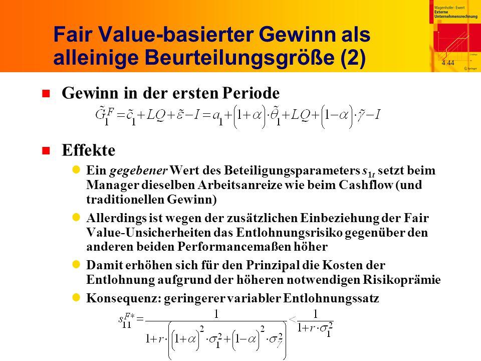 4.44 Fair Value-basierter Gewinn als alleinige Beurteilungsgröße (2) n Gewinn in der ersten Periode n Effekte Ein gegebener Wert des Beteiligungsparameters s 1t setzt beim Manager dieselben Arbeitsanreize wie beim Cashflow (und traditionellen Gewinn) Allerdings ist wegen der zusätzlichen Einbeziehung der Fair Value-Unsicherheiten das Entlohnungsrisiko gegenüber den anderen beiden Performancemaßen höher Damit erhöhen sich für den Prinzipal die Kosten der Entlohnung aufgrund der höheren notwendigen Risikoprämie Konsequenz: geringerer variabler Entlohnungssatz