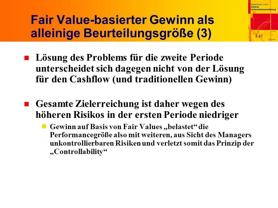 """4.45 Fair Value-basierter Gewinn als alleinige Beurteilungsgröße (3) n Lösung des Problems für die zweite Periode unterscheidet sich dagegen nicht von der Lösung für den Cashflow (und traditionellen Gewinn) n Gesamte Zielerreichung ist daher wegen des höheren Risikos in der ersten Periode niedriger Gewinn auf Basis von Fair Values """"belastet die Performancegröße also mit weiteren, aus Sicht des Managers unkontrollierbaren Risiken und verletzt somit das Prinzip der """"Controllability"""