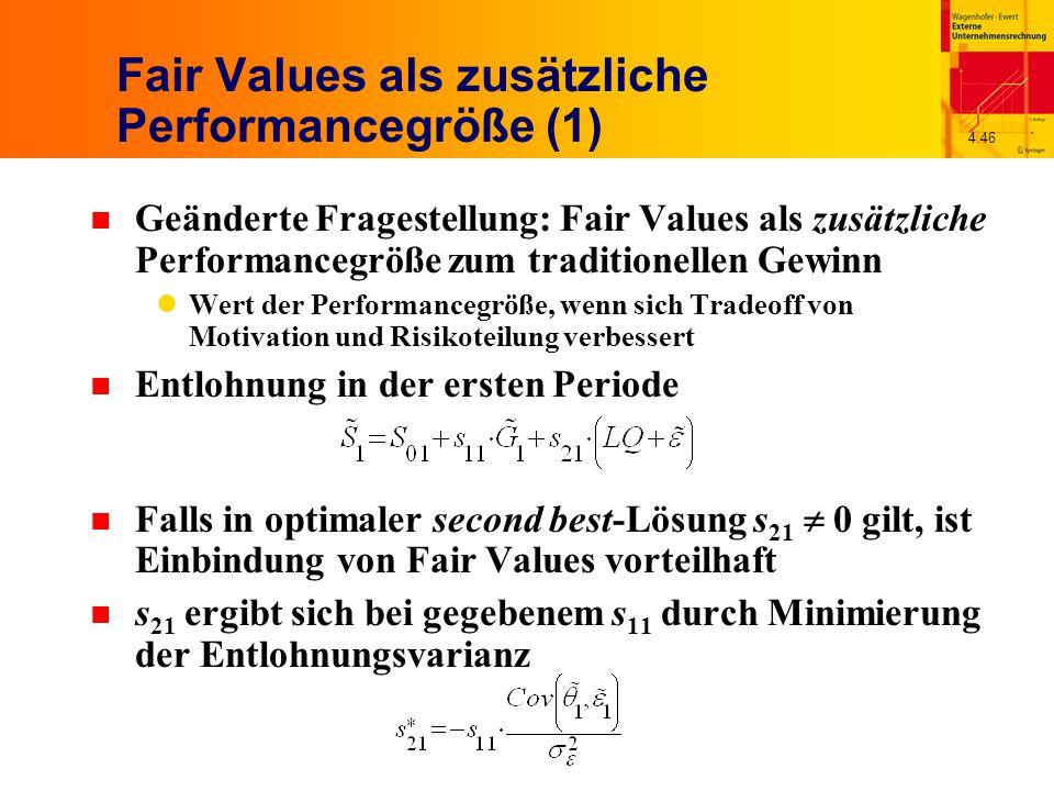 4.46 Fair Values als zusätzliche Performancegröße (1) n Geänderte Fragestellung: Fair Values als zusätzliche Performancegröße zum traditionellen Gewinn Wert der Performancegröße, wenn sich Tradeoff von Motivation und Risikoteilung verbessert n Entlohnung in der ersten Periode n Falls in optimaler second best-Lösung s 21  0 gilt, ist Einbindung von Fair Values vorteilhaft n s 21 ergibt sich bei gegebenem s 11 durch Minimierung der Entlohnungsvarianz