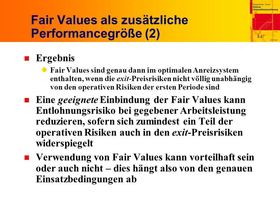 4.47 Fair Values als zusätzliche Performancegröße (2) n Ergebnis Fair Values sind genau dann im optimalen Anreizsystem enthalten, wenn die exit-Preisrisiken nicht völlig unabhängig von den operativen Risiken der ersten Periode sind n Eine geeignete Einbindung der Fair Values kann Entlohnungsrisiko bei gegebener Arbeitsleistung reduzieren, sofern sich zumindest ein Teil der operativen Risiken auch in den exit-Preisrisiken widerspiegelt n Verwendung von Fair Values kann vorteilhaft sein oder auch nicht – dies hängt also von den genauen Einsatzbedingungen ab