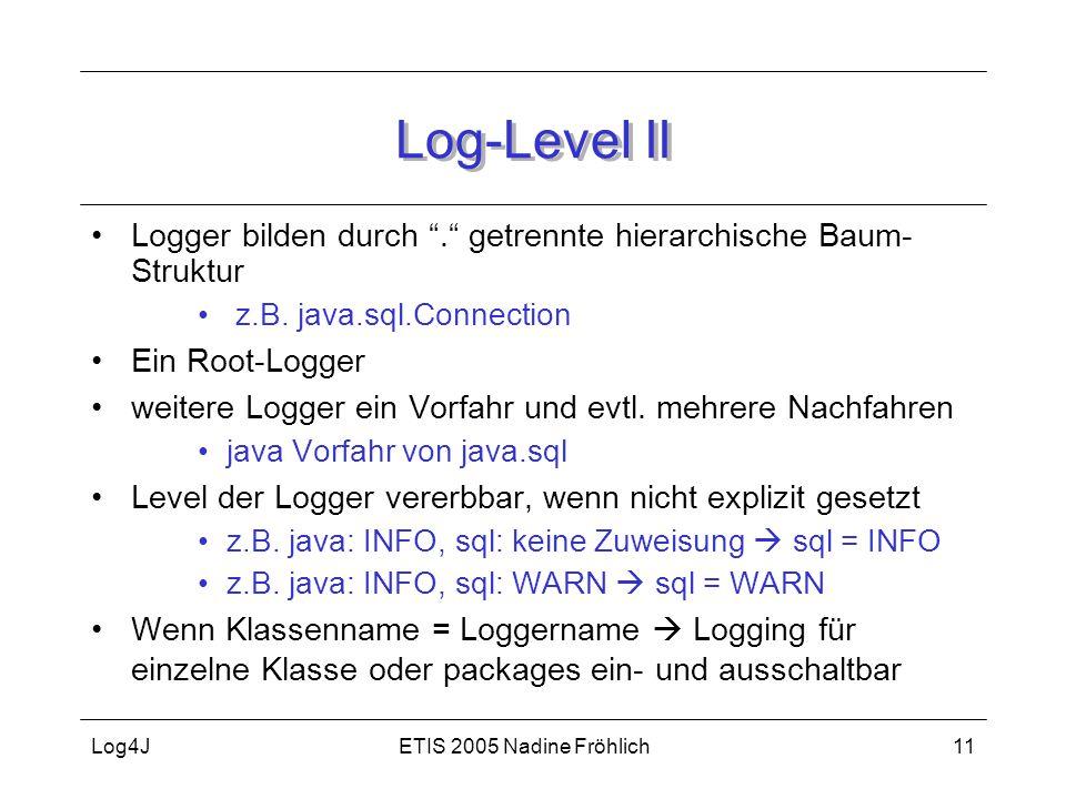"""ETIS 2005 Nadine FröhlichLog4J11 Log-Level II Logger bilden durch """"."""" getrennte hierarchische Baum- Struktur z.B. java.sql.Connection Ein Root-Logger"""