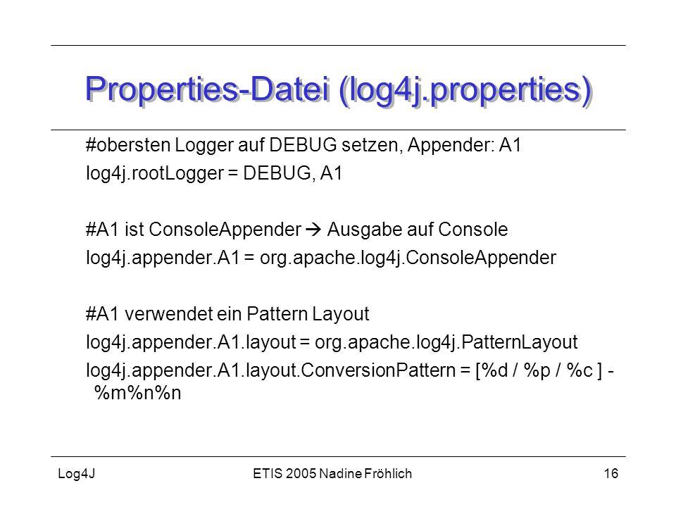 ETIS 2005 Nadine FröhlichLog4J16 Properties-Datei (log4j.properties) #obersten Logger auf DEBUG setzen, Appender: A1 log4j.rootLogger = DEBUG, A1 #A1