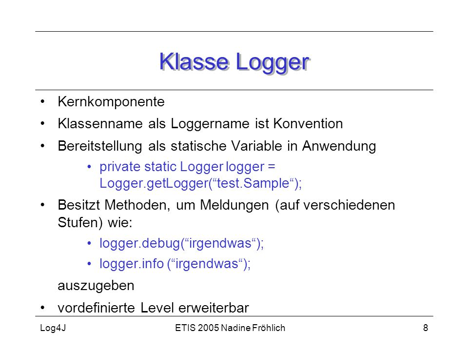 ETIS 2005 Nadine FröhlichLog4J19 Quellen Wille, S., Go To Java Server Pages, Addison-Wesley, München, 2001 Evertz, M.: Logger Dir Einen, Javamagazin, 11/2002, S.23 http://jakarta.apache.org/log4j/docs/documentation.html http://www.linux-magazin.de/Artikel/ausgabe/2002/04/coffee/coffee.html http://www.zdnet.de/builder/artikel/program/200208/java-logging-api_01-wc.html http://www.jguru.com/faq/Log4j/ http://www.jsp-develop.de/knowledgebase/print/736/ Eickstädt, D., Reuhl, T., Java mit Open Source-Tools, Markt+Technik, München, 2003