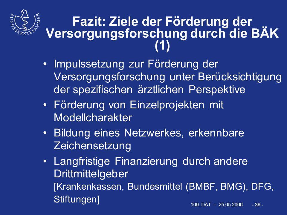 109. DÄT – 25.05.2006 - 36 - Fazit: Ziele der Förderung der Versorgungsforschung durch die BÄK (1) Impulssetzung zur Förderung der Versorgungsforschun
