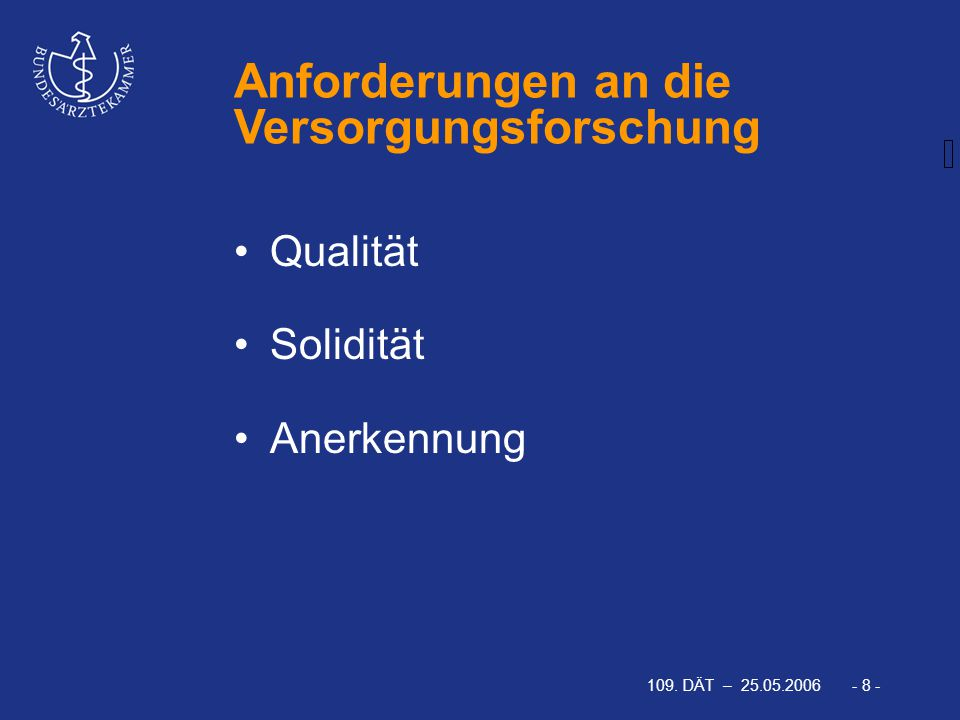 109. DÄT – 25.05.2006 - 8 - Anforderungen an die Versorgungsforschung Qualität Solidität Anerkennung
