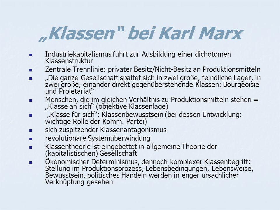 """""""Klassen bei Karl Marx Industriekapitalismus führt zur Ausbildung einer dichotomen Klassenstruktur Zentrale Trennlinie: privater Besitz/Nicht-Besitz an Produktionsmitteln """"Die ganze Gesellschaft spaltet sich in zwei große, feindliche Lager, in zwei große, einander direkt gegenüberstehende Klassen: Bourgeoisie und Proletariat Menschen, die im gleichen Verhältnis zu Produktionsmitteln stehen = """"Klasse an sich (objektive Klassenlage) """"Klasse für sich : Klassenbewusstsein (bei dessen Entwicklung: wichtige Rolle der Komm."""