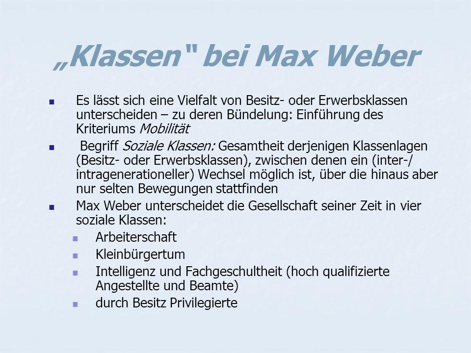 """""""Klassen bei Max Weber Es lässt sich eine Vielfalt von Besitz- oder Erwerbsklassen unterscheiden – zu deren Bündelung: Einführung des Kriteriums Mobilität Begriff Soziale Klassen: Gesamtheit derjenigen Klassenlagen (Besitz- oder Erwerbsklassen), zwischen denen ein (inter-/ intragenerationeller) Wechsel möglich ist, über die hinaus aber nur selten Bewegungen stattfinden Max Weber unterscheidet die Gesellschaft seiner Zeit in vier soziale Klassen: Arbeiterschaft Kleinbürgertum Intelligenz und Fachgeschultheit (hoch qualifizierte Angestellte und Beamte) durch Besitz Privilegierte"""
