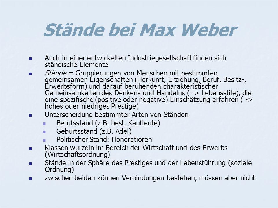 Stände bei Max Weber Auch in einer entwickelten Industriegesellschaft finden sich ständische Elemente Stände = Gruppierungen von Menschen mit bestimmten gemeinsamen Eigenschaften (Herkunft, Erziehung, Beruf, Besitz-, Erwerbsform) und darauf beruhenden charakteristischer Gemeinsamkeiten des Denkens und Handelns ( -> Lebensstile), die eine spezifische (positive oder negative) Einschätzung erfahren ( -> hohes oder niedriges Prestige) Unterscheidung bestimmter Arten von Ständen Berufsstand (z.B.