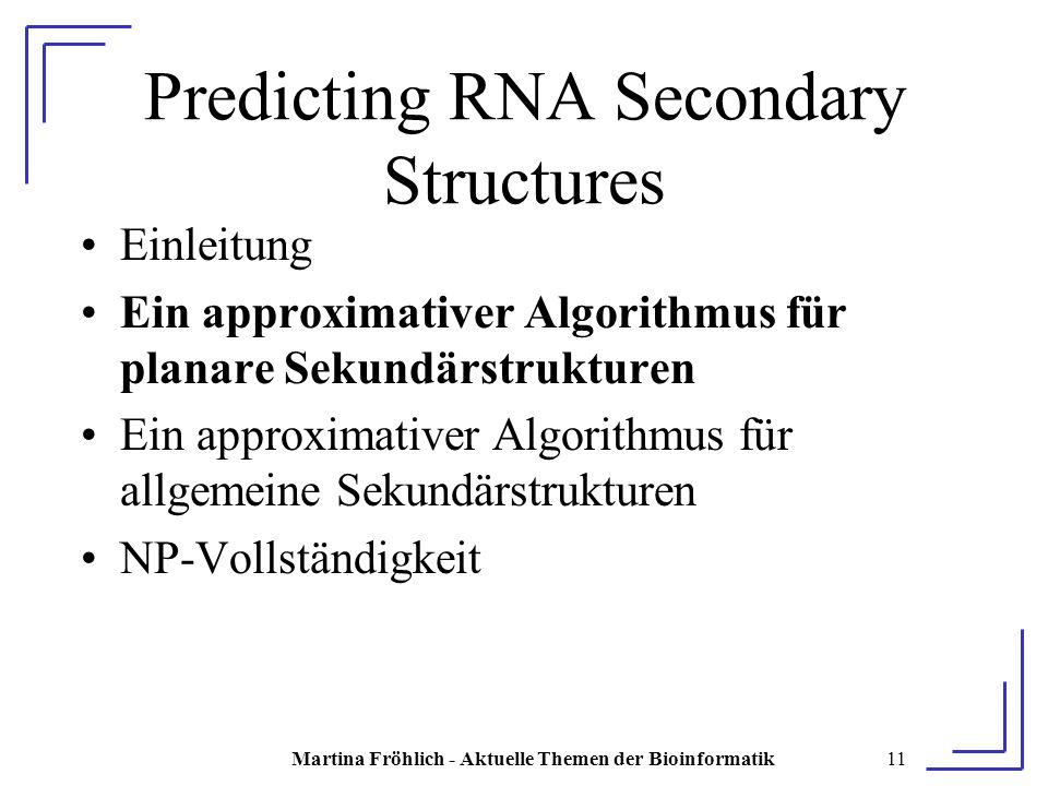 Martina Fröhlich - Aktuelle Themen der Bioinformatik11 Predicting RNA Secondary Structures Einleitung Ein approximativer Algorithmus für planare Sekundärstrukturen Ein approximativer Algorithmus für allgemeine Sekundärstrukturen NP-Vollständigkeit