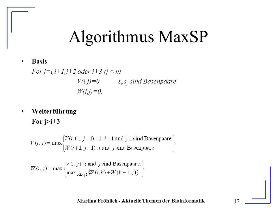 Martina Fröhlich - Aktuelle Themen der Bioinformatik17 Algorithmus MaxSP Basis For j=i,i+1,i+2 oder i+3 (j ≤ n) V(i,j)=0 s i,s j sind Basenpaare W(i,j)=0.
