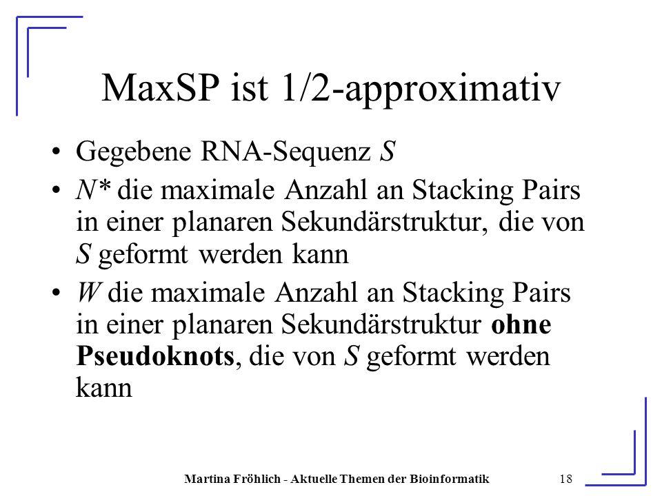 Martina Fröhlich - Aktuelle Themen der Bioinformatik18 MaxSP ist 1/2-approximativ Gegebene RNA-Sequenz S N* die maximale Anzahl an Stacking Pairs in einer planaren Sekundärstruktur, die von S geformt werden kann W die maximale Anzahl an Stacking Pairs in einer planaren Sekundärstruktur ohne Pseudoknots, die von S geformt werden kann