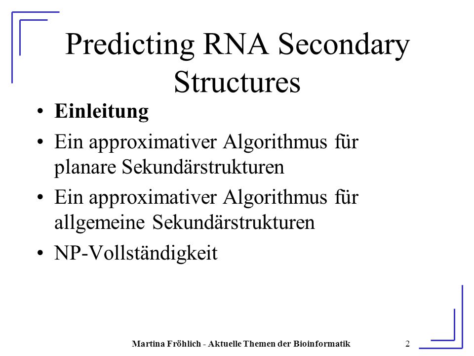 Martina Fröhlich - Aktuelle Themen der Bioinformatik73 Ergebnis E enthält perfektes Matching  sp(S E ) ≥ h E enthält kein perfektes Matching  sp(S E ) < h Wenn planare RNA-Sekundärstruktur über Stacking Pairs in polynomieller Zeit berechnet werden könnte, könnte man auch das Tripartite Matching Problem in polynomieller Zeit lösen  Widerspruch