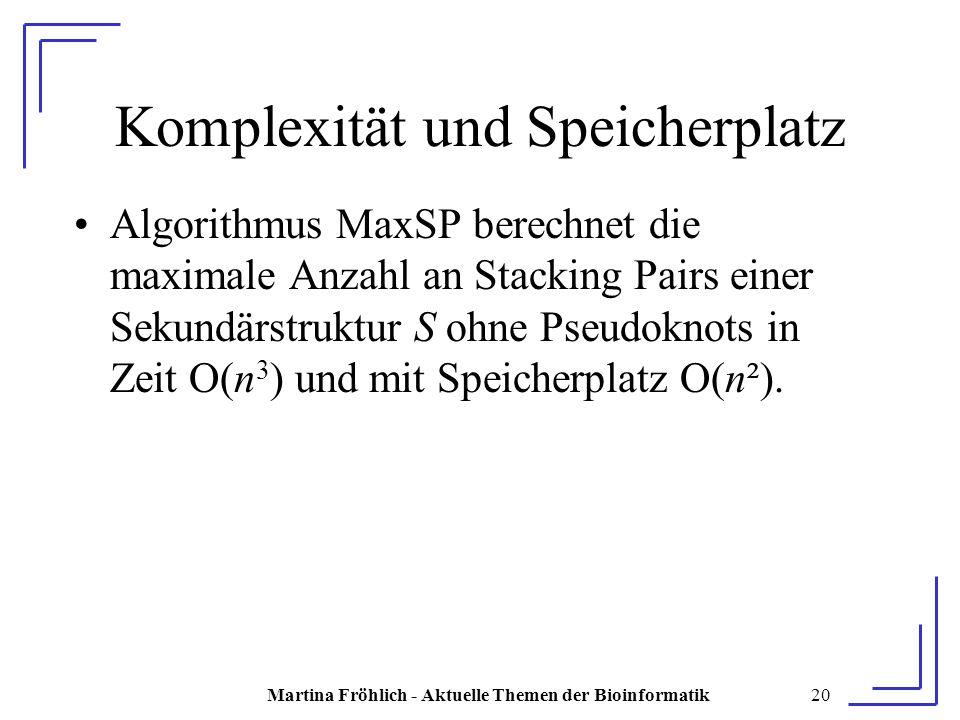 Martina Fröhlich - Aktuelle Themen der Bioinformatik20 Komplexität und Speicherplatz Algorithmus MaxSP berechnet die maximale Anzahl an Stacking Pairs einer Sekundärstruktur S ohne Pseudoknots in Zeit O(n 3 ) und mit Speicherplatz O(n²).