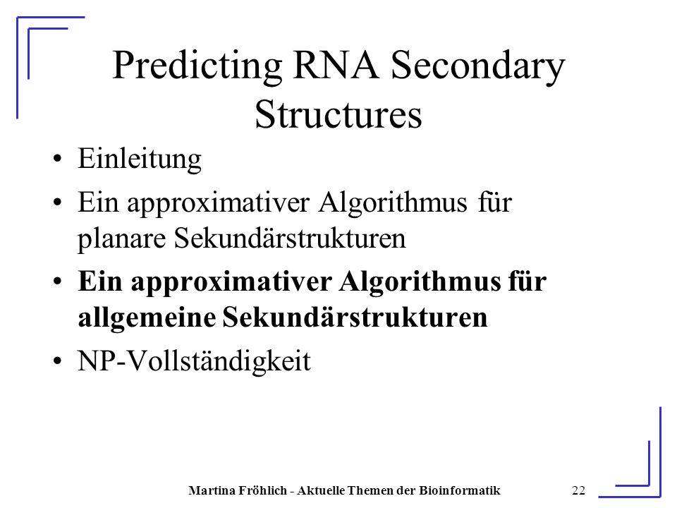 Martina Fröhlich - Aktuelle Themen der Bioinformatik22 Predicting RNA Secondary Structures Einleitung Ein approximativer Algorithmus für planare Sekundärstrukturen Ein approximativer Algorithmus für allgemeine Sekundärstrukturen NP-Vollständigkeit