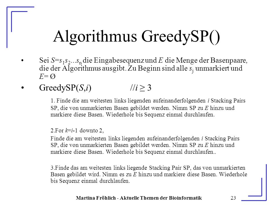 Martina Fröhlich - Aktuelle Themen der Bioinformatik23 Algorithmus GreedySP() Sei S=s 1 s 2...s n die Eingabesequenz und E die Menge der Basenpaare, die der Algorithmus ausgibt.
