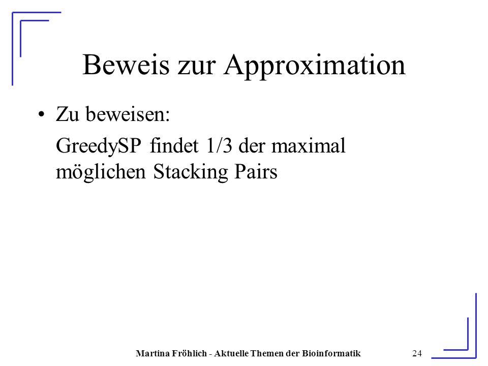Martina Fröhlich - Aktuelle Themen der Bioinformatik24 Beweis zur Approximation Zu beweisen: GreedySP findet 1/3 der maximal möglichen Stacking Pairs