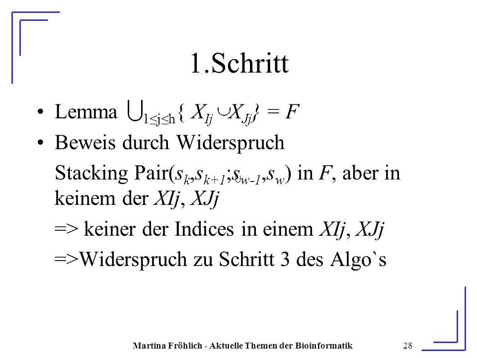 Martina Fröhlich - Aktuelle Themen der Bioinformatik28 1.Schritt Lemma 1≤j≤h { X Ij X Jj } = F Beweis durch Widerspruch Stacking Pair(s k,s k+1 ;s w-1,s w ) in F, aber in keinem der XIj, XJj => keiner der Indices in einem XIj, XJj =>Widerspruch zu Schritt 3 des Algo`s