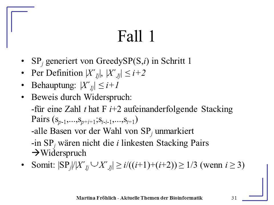 Martina Fröhlich - Aktuelle Themen der Bioinformatik31 Fall 1 SP j generiert von GreedySP(S,i) in Schritt 1 Per Definition |X´ Ij |, |X´ Jj | ≤ i+2 Behauptung: |X´ Ij | ≤ i+1 Beweis durch Widerspruch: -für eine Zahl t hat F i+2 aufeinanderfolgende Stacking Pairs (s p-1,...,s p+i+1 ;s t-i-1,...,s t+1 ) -alle Basen vor der Wahl von SP j unmarkiert -in SP j wären nicht die i linkesten Stacking Pairs  Widerspruch Somit: |SP j |/|X´ Ij X´ Jj | ≥ i/((i+1)+(i+2)) ≥ 1/3 (wenn i ≥ 3)