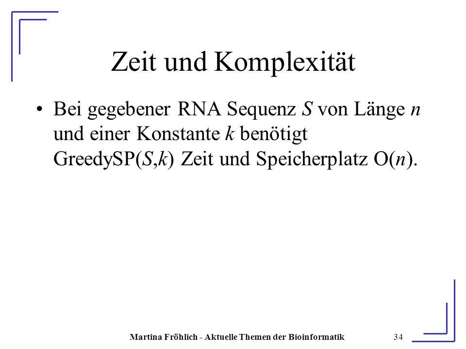 Martina Fröhlich - Aktuelle Themen der Bioinformatik34 Zeit und Komplexität Bei gegebener RNA Sequenz S von Länge n und einer Konstante k benötigt GreedySP(S,k) Zeit und Speicherplatz O(n).