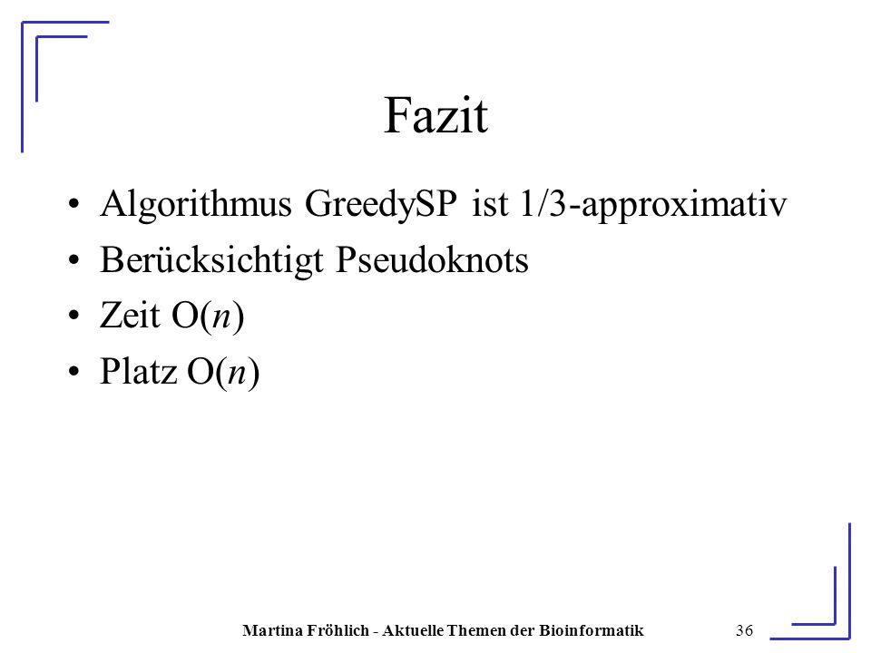 Martina Fröhlich - Aktuelle Themen der Bioinformatik36 Fazit Algorithmus GreedySP ist 1/3-approximativ Berücksichtigt Pseudoknots Zeit O(n) Platz O(n)