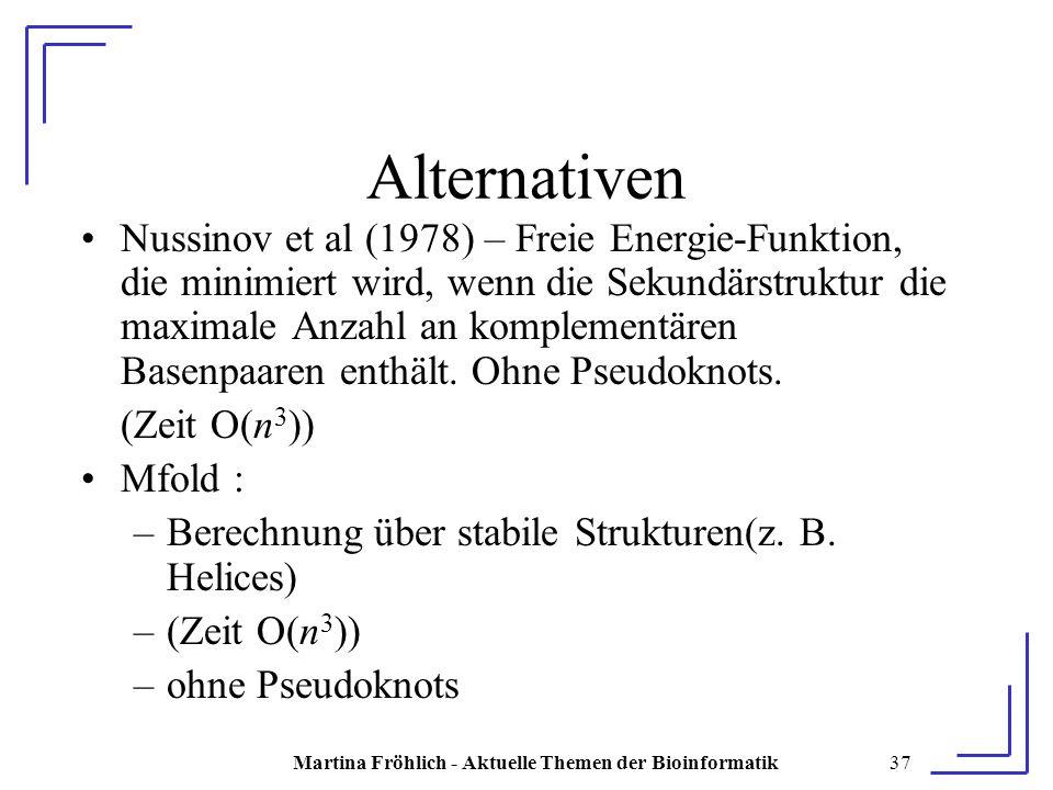 Martina Fröhlich - Aktuelle Themen der Bioinformatik37 Alternativen Nussinov et al (1978) – Freie Energie-Funktion, die minimiert wird, wenn die Sekundärstruktur die maximale Anzahl an komplementären Basenpaaren enthält.