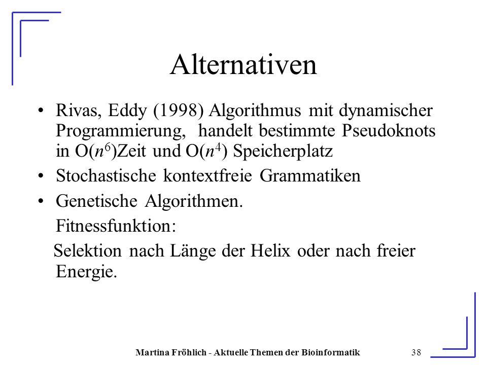 Martina Fröhlich - Aktuelle Themen der Bioinformatik38 Alternativen Rivas, Eddy (1998) Algorithmus mit dynamischer Programmierung, handelt bestimmte Pseudoknots in O(n 6 )Zeit und O(n 4 ) Speicherplatz Stochastische kontextfreie Grammatiken Genetische Algorithmen.