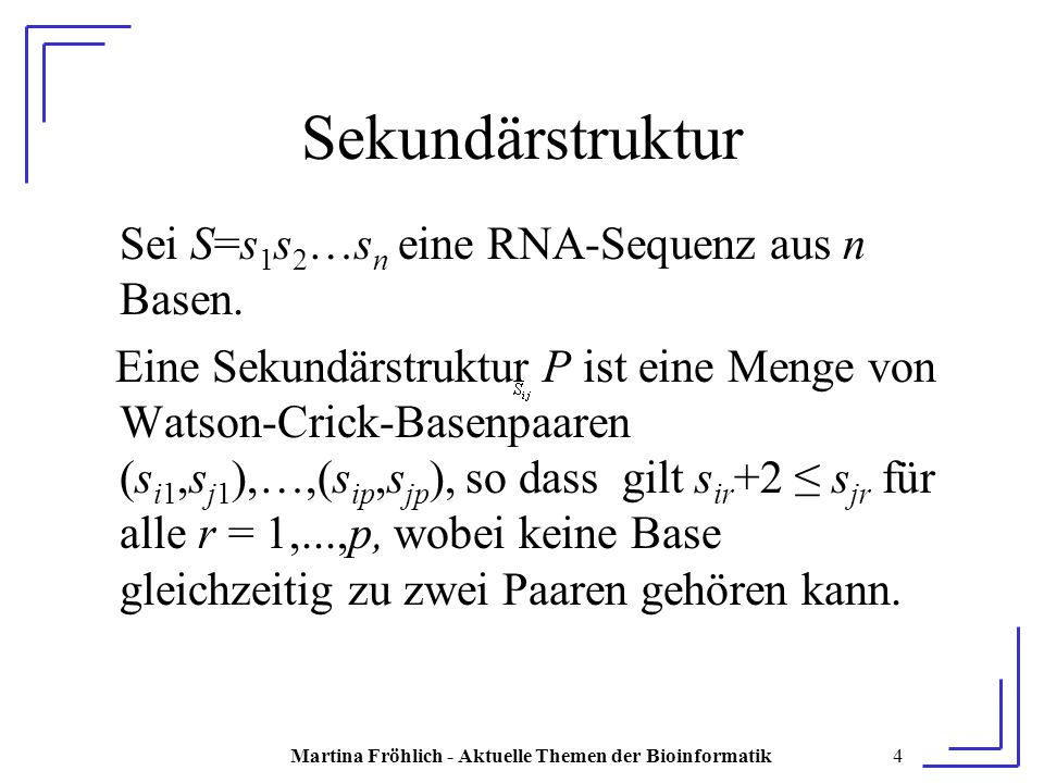 Martina Fröhlich - Aktuelle Themen der Bioinformatik4 Sekundärstruktur Sei S=s 1 s 2 …s n eine RNA-Sequenz aus n Basen.