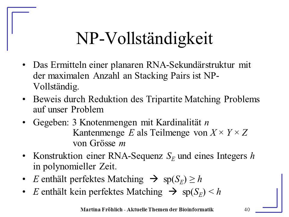 Martina Fröhlich - Aktuelle Themen der Bioinformatik40 NP-Vollständigkeit Das Ermitteln einer planaren RNA-Sekundärstruktur mit der maximalen Anzahl an Stacking Pairs ist NP- Vollständig.