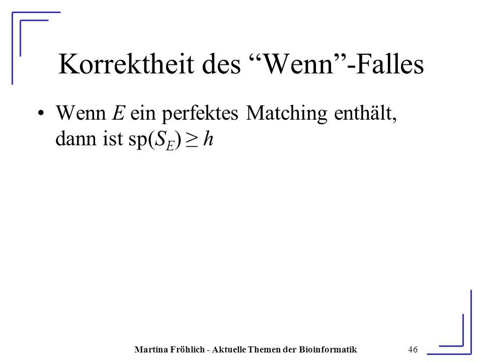 Martina Fröhlich - Aktuelle Themen der Bioinformatik46 Korrektheit des Wenn -Falles Wenn E ein perfektes Matching enthält, dann ist sp(S E ) ≥ h