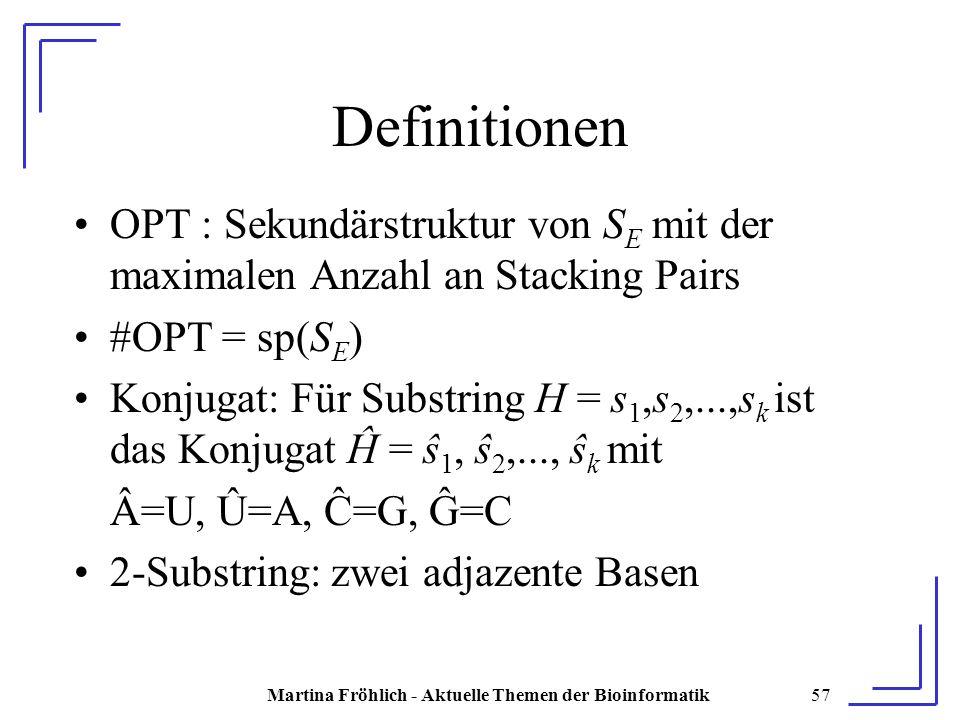 Martina Fröhlich - Aktuelle Themen der Bioinformatik57 Definitionen OPT : Sekundärstruktur von S E mit der maximalen Anzahl an Stacking Pairs #OPT = sp(S E ) Konjugat: Für Substring H = s 1,s 2,...,s k ist das Konjugat Ĥ = ŝ 1, ŝ 2,..., ŝ k mit Â=U, Û=A, Ĉ=G, Ĝ=C 2-Substring: zwei adjazente Basen