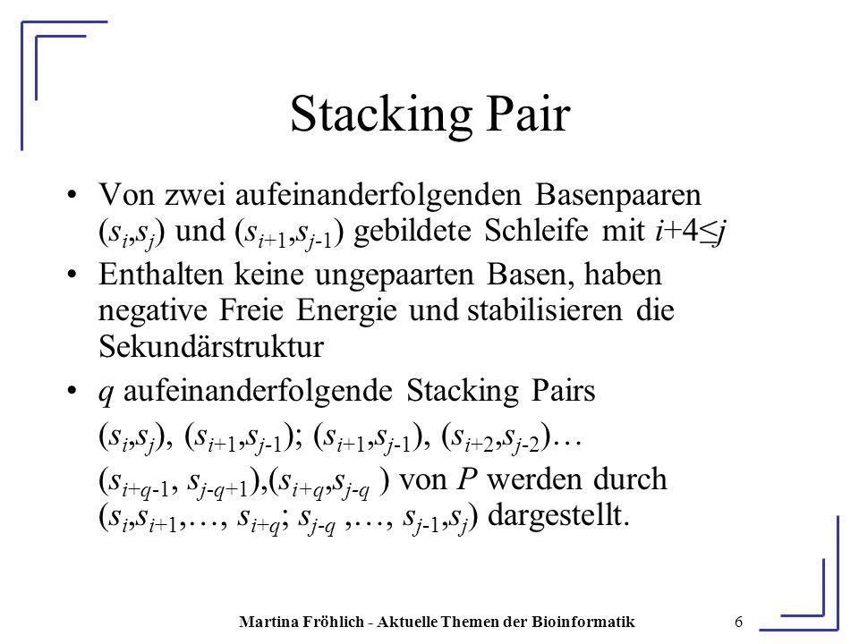 Martina Fröhlich - Aktuelle Themen der Bioinformatik6 Stacking Pair Von zwei aufeinanderfolgenden Basenpaaren (s i,s j ) und (s i+1,s j-1 ) gebildete Schleife mit i+4≤j Enthalten keine ungepaarten Basen, haben negative Freie Energie und stabilisieren die Sekundärstruktur q aufeinanderfolgende Stacking Pairs (s i,s j ), (s i+1,s j-1 ); (s i+1,s j-1 ), (s i+2,s j-2 )… (s i+q-1, s j-q+1 ),(s i+q,s j-q ) von P werden durch (s i,s i+1,…, s i+q ; s j-q,…, s j-1,s j ) dargestellt.