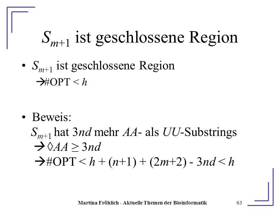 Martina Fröhlich - Aktuelle Themen der Bioinformatik63 S m+1 ist geschlossene Region  #OPT < h Beweis: S m+1 hat 3nd mehr AA- als UU-Substrings  ◊AA ≥ 3nd  #OPT < h + (n+1) + (2m+2) - 3nd < h